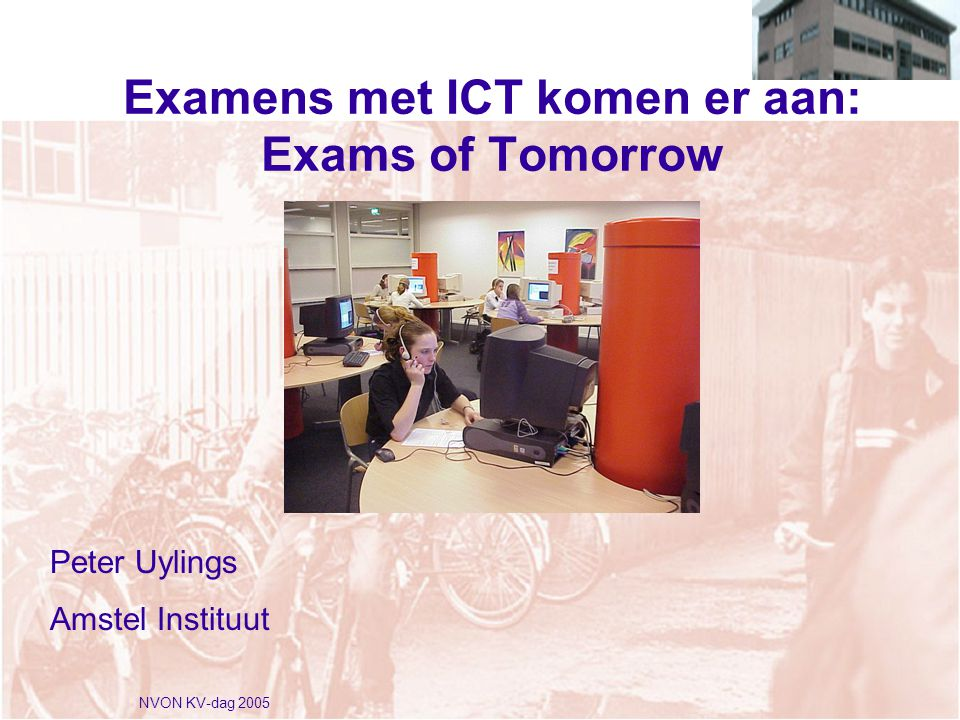 NVON KV-dag 2005 Examens met ICT komen er aan: Exams of Tomorrow Peter Uylings Amstel Instituut