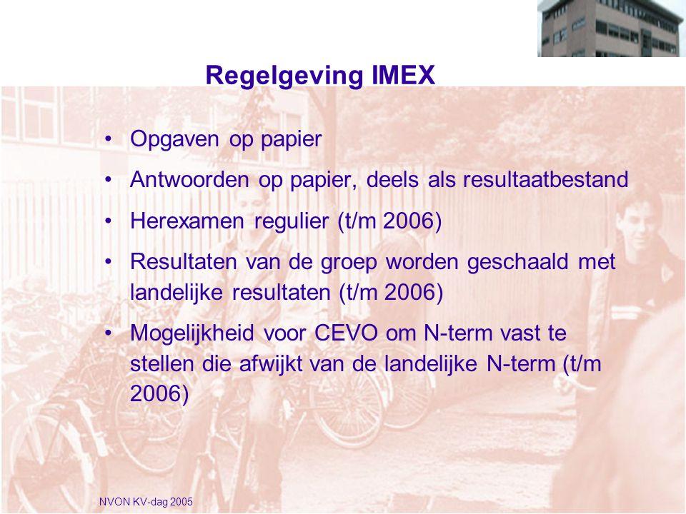 NVON KV-dag 2005 Regelgeving IMEX •Opgaven op papier •Antwoorden op papier, deels als resultaatbestand •Herexamen regulier (t/m 2006) •Resultaten van de groep worden geschaald met landelijke resultaten (t/m 2006) •Mogelijkheid voor CEVO om N-term vast te stellen die afwijkt van de landelijke N-term (t/m 2006)