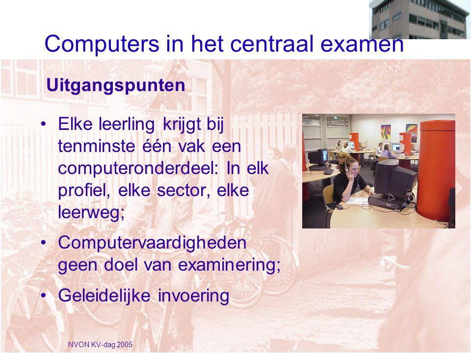 NVON KV-dag 2005 Uitgangspunten •Elke leerling krijgt bij tenminste één vak een computeronderdeel: In elk profiel, elke sector, elke leerweg; •Computervaardigheden geen doel van examinering; •Geleidelijke invoering Computers in het centraal examen