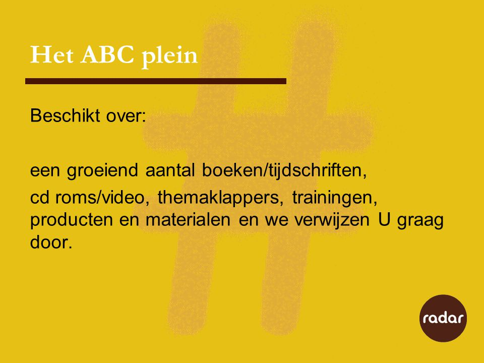 Het ABC plein Beschikt over: een groeiend aantal boeken/tijdschriften, cd roms/video, themaklappers, trainingen, producten en materialen en we verwijzen U graag door.
