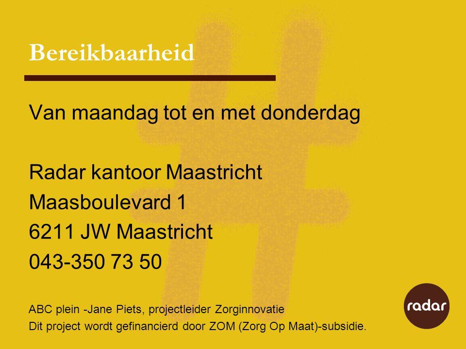 Bereikbaarheid Van maandag tot en met donderdag Radar kantoor Maastricht Maasboulevard 1 6211 JW Maastricht 043-350 73 50 ABC plein -Jane Piets, projectleider Zorginnovatie Dit project wordt gefinancierd door ZOM (Zorg Op Maat)-subsidie.