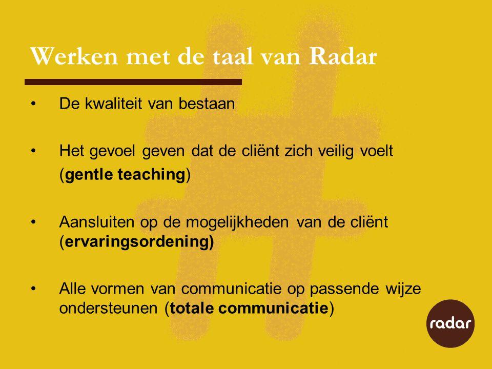 Werken met de taal van Radar •De kwaliteit van bestaan •Het gevoel geven dat de cliënt zich veilig voelt (gentle teaching) •Aansluiten op de mogelijkheden van de cliënt (ervaringsordening) •Alle vormen van communicatie op passende wijze ondersteunen (totale communicatie)