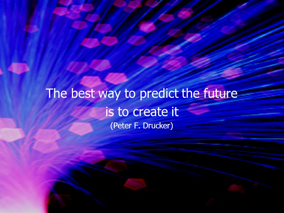 The best way to predict the future is to create it (Peter F. Drucker)
