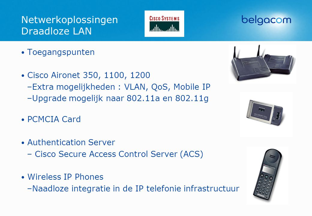 • Toegangspunten • Cisco Aironet 350, 1100, 1200 –Extra mogelijkheden : VLAN, QoS, Mobile IP –Upgrade mogelijk naar 802.11a en 802.11g • PCMCIA Card •