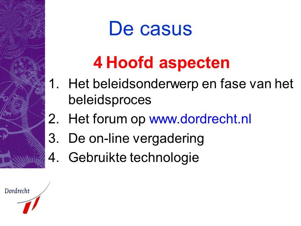 De casus 4Hoofd aspecten 1.Het beleidsonderwerp en fase van het beleidsproces 2.Het forum op www.dordrecht.nl 3.De on-line vergadering 4.Gebruikte tec