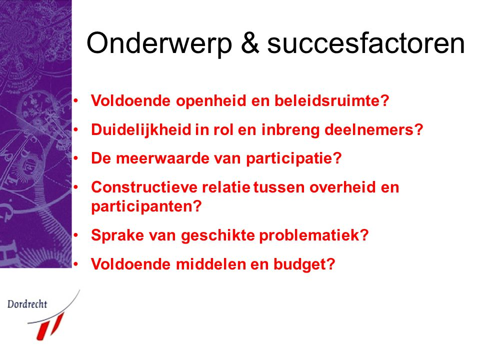 Onderwerp & succesfactoren •Voldoende openheid en beleidsruimte? •Duidelijkheid in rol en inbreng deelnemers? •De meerwaarde van participatie? •Constr
