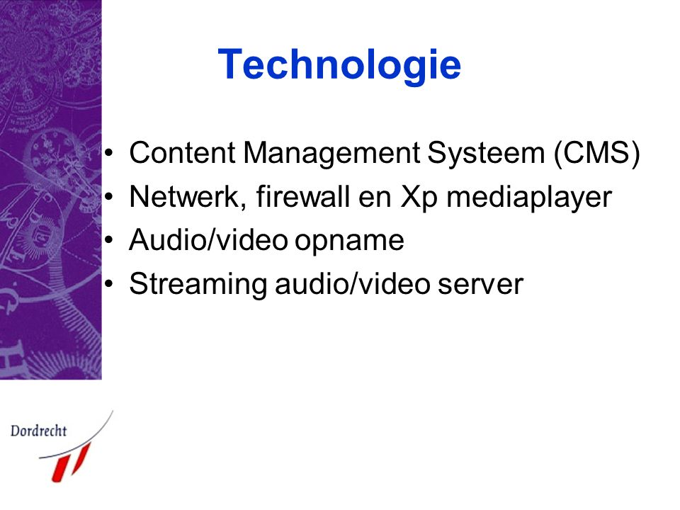 Technologie •Content Management Systeem (CMS) •Netwerk, firewall en Xp mediaplayer •Audio/video opname •Streaming audio/video server