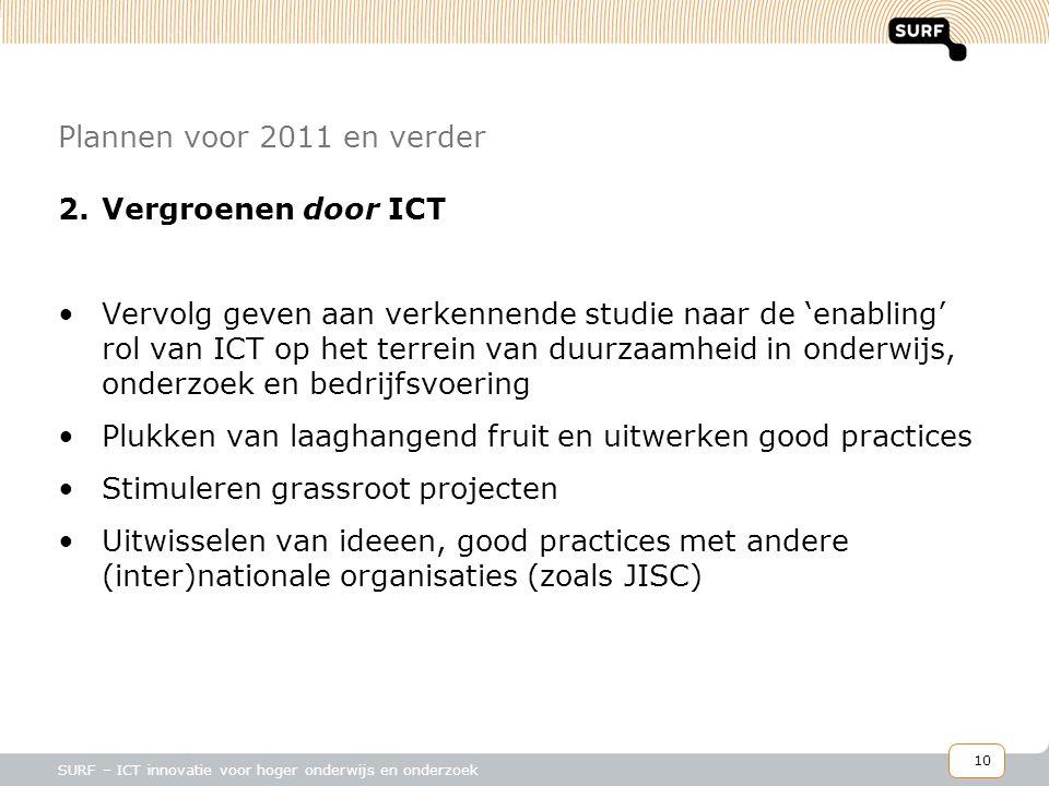 10 SURF – ICT innovatie voor hoger onderwijs en onderzoek Plannen voor 2011 en verder 2.Vergroenen door ICT •Vervolg geven aan verkennende studie naar de 'enabling' rol van ICT op het terrein van duurzaamheid in onderwijs, onderzoek en bedrijfsvoering •Plukken van laaghangend fruit en uitwerken good practices •Stimuleren grassroot projecten •Uitwisselen van ideeen, good practices met andere (inter)nationale organisaties (zoals JISC)