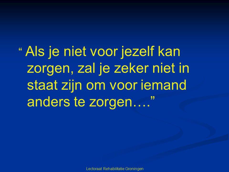 """Lectoraat Rehabilitatie Groningen """" Als je niet voor jezelf kan zorgen, zal je zeker niet in staat zijn om voor iemand anders te zorgen…."""""""