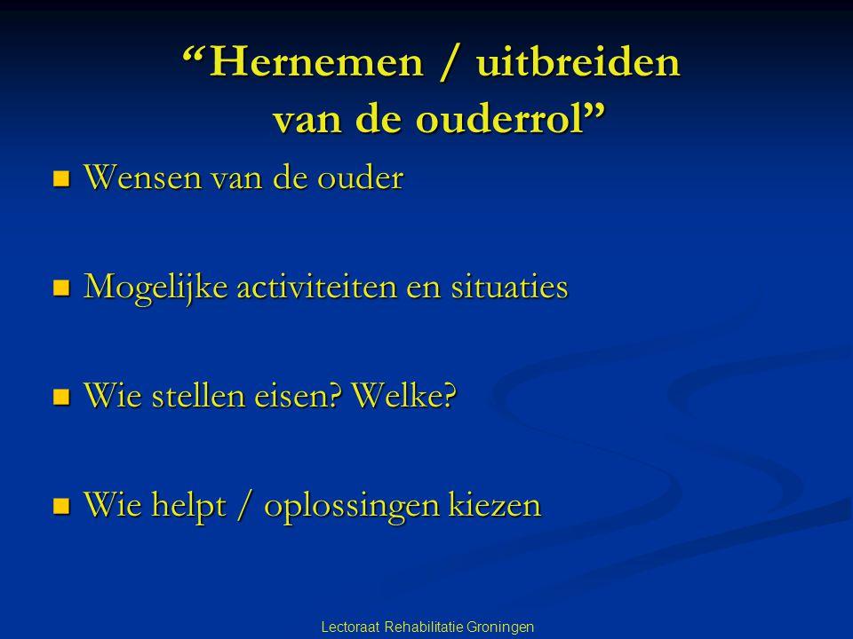 """Lectoraat Rehabilitatie Groningen """" Hernemen / uitbreiden van de ouderrol""""  Wensen van de ouder  Mogelijke activiteiten en situaties  Wie stellen e"""