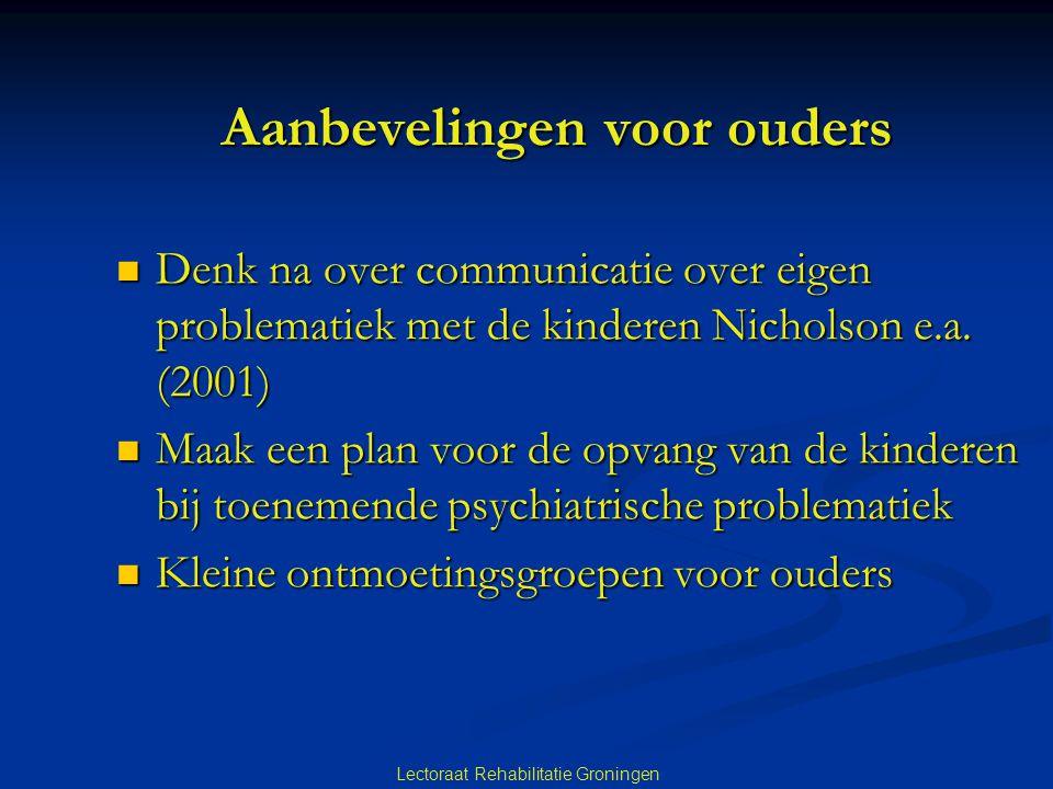 Lectoraat Rehabilitatie Groningen Aanbevelingen voor ouders  Denk na over communicatie over eigen problematiek met de kinderen Nicholson e.a. (2001)