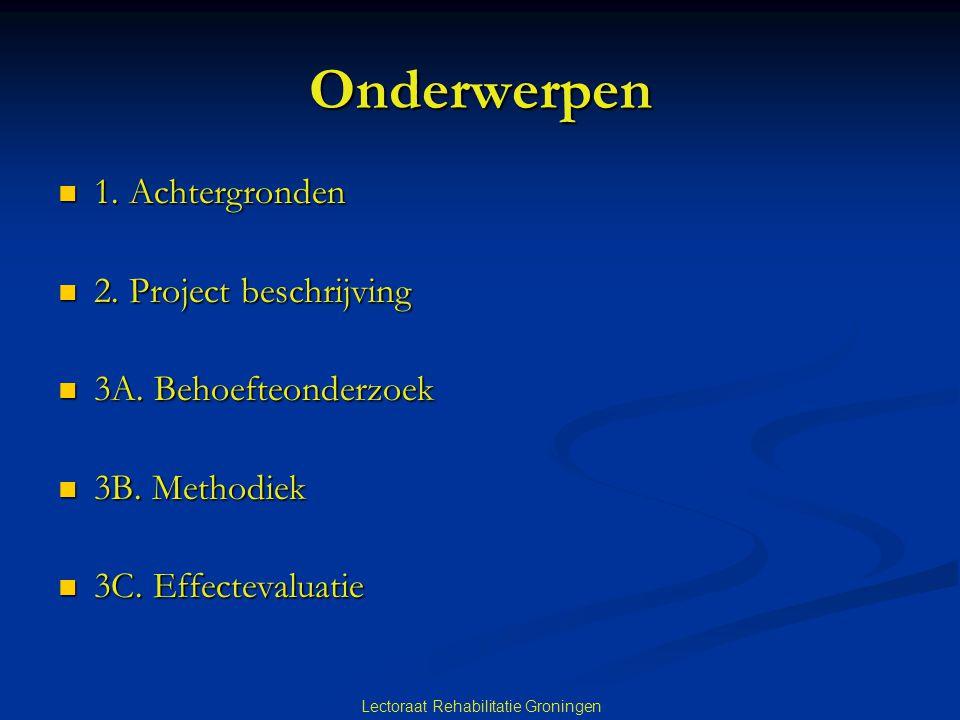 Lectoraat Rehabilitatie Groningen Onderwerpen  1. Achtergronden  2. Project beschrijving  3A. Behoefteonderzoek  3B. Methodiek  3C. Effectevaluat