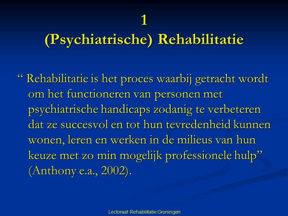 """Lectoraat Rehabilitatie Groningen 1 (Psychiatrische) Rehabilitatie """" Rehabilitatie is het proces waarbij getracht wordt om het functioneren van person"""