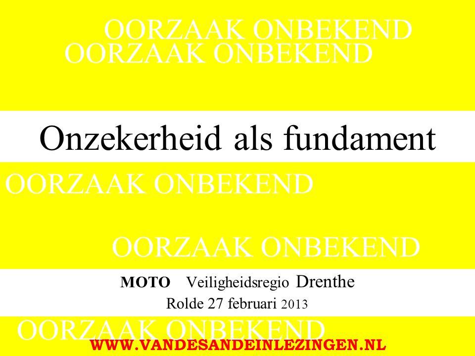 Onzekerheid als fundament MOTO Veiligheidsregio Drenthe Rolde 27 februari 2013 WWW.VANDESANDEINLEZINGEN.NL OORZAAK ONBEKEND