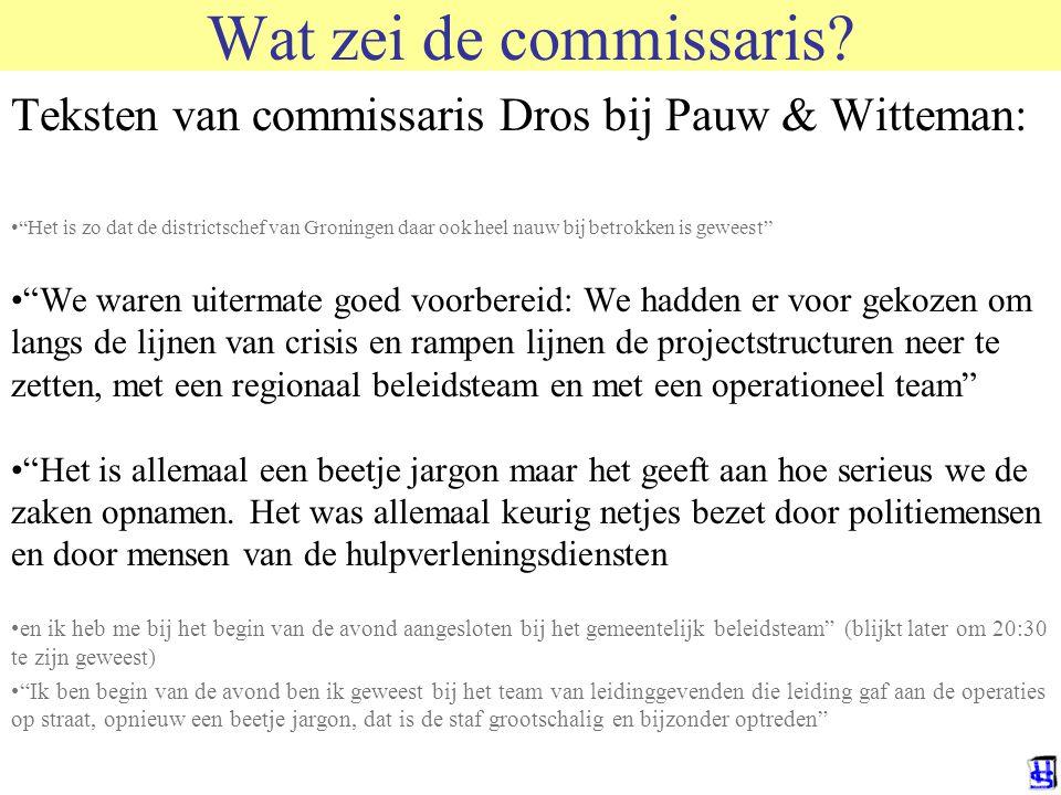 """Wat zei de commissaris? Teksten van commissaris Dros bij Pauw & Witteman: •""""Het is zo dat de districtschef van Groningen daar ook heel nauw bij betrok"""