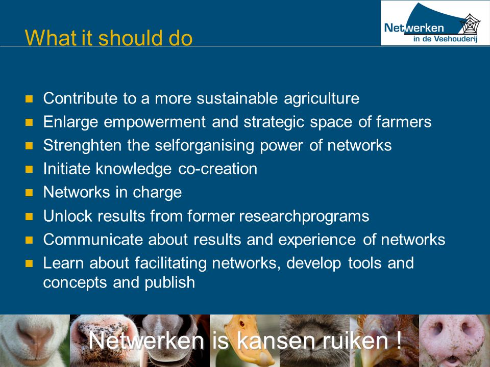 Netwerken is kansen ruiken ! What it should do  Contribute to a more sustainable agriculture  Enlarge empowerment and strategic space of farmers  S