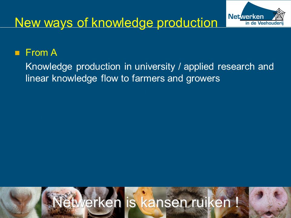 Netwerken is kansen ruiken ! New ways of knowledge production  From A Knowledge production in university / applied research and linear knowledge flow