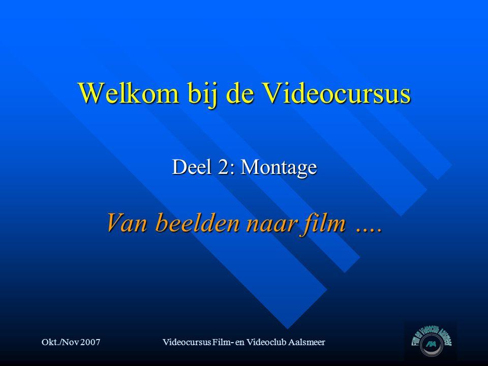 Okt./Nov 2007Videocursus Film- en Videoclub Aalsmeer Welkom bij de Videocursus Deel 2: Montage Van beelden naar film ….