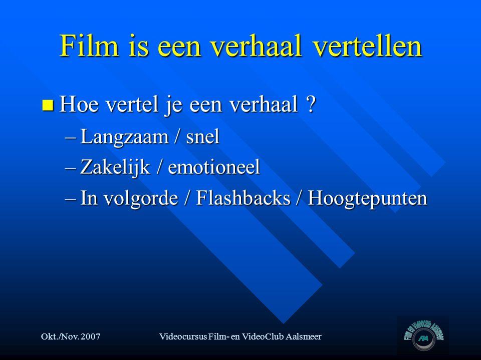 Okt./Nov. 2007Videocursus Film- en VideoClub Aalsmeer Film is een verhaal vertellen  Hoe vertel je een verhaal ? –Langzaam / snel –Zakelijk / emotion