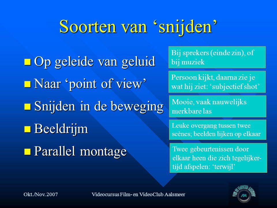 Okt./Nov. 2007Videocursus Film- en VideoClub Aalsmeer Soorten van 'snijden'  Op geleide van geluid  Naar 'point of view'  Snijden in de beweging 