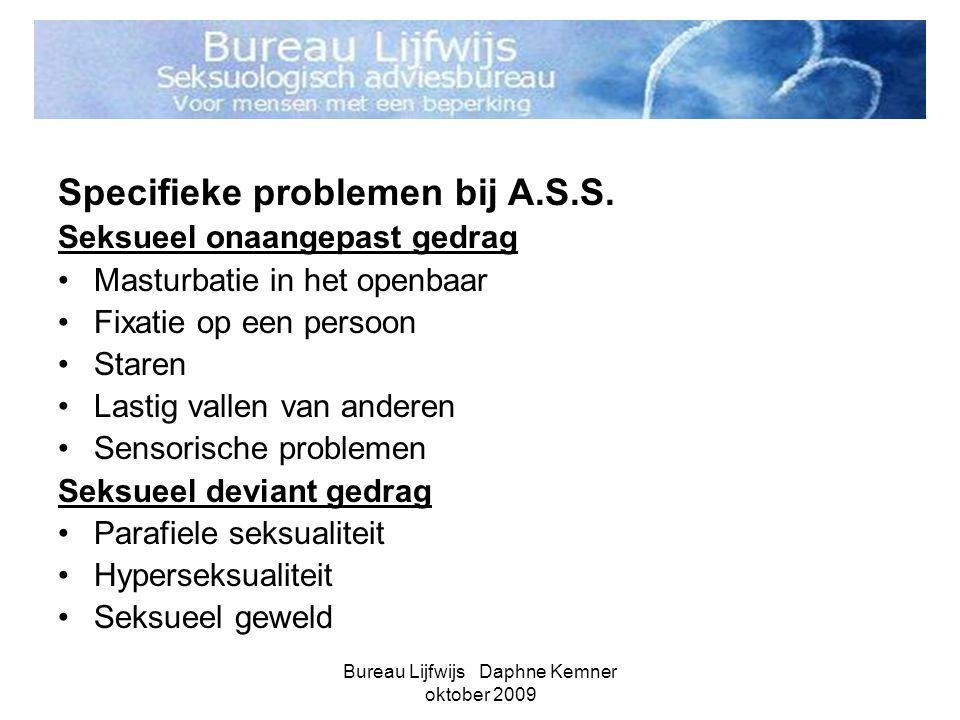 Bureau Lijfwijs Daphne Kemner oktober 2009 Specifieke problemen bij A.S.S. Seksueel onaangepast gedrag •Masturbatie in het openbaar •Fixatie op een pe