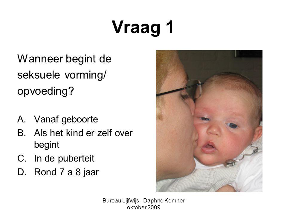 Bureau Lijfwijs Daphne Kemner oktober 2009 Vraag 1 Wanneer begint de seksuele vorming/ opvoeding? A.Vanaf geboorte B.Als het kind er zelf over begint