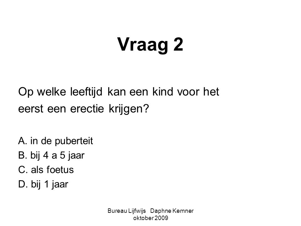 Bureau Lijfwijs Daphne Kemner oktober 2009 Vraag 2 Op welke leeftijd kan een kind voor het eerst een erectie krijgen? A. in de puberteit B. bij 4 a 5