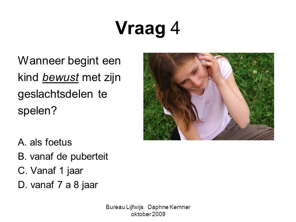 Bureau Lijfwijs Daphne Kemner oktober 2009 Vraag 4 Wanneer begint een kind bewust met zijn geslachtsdelen te spelen? A. als foetus B. vanaf de puberte