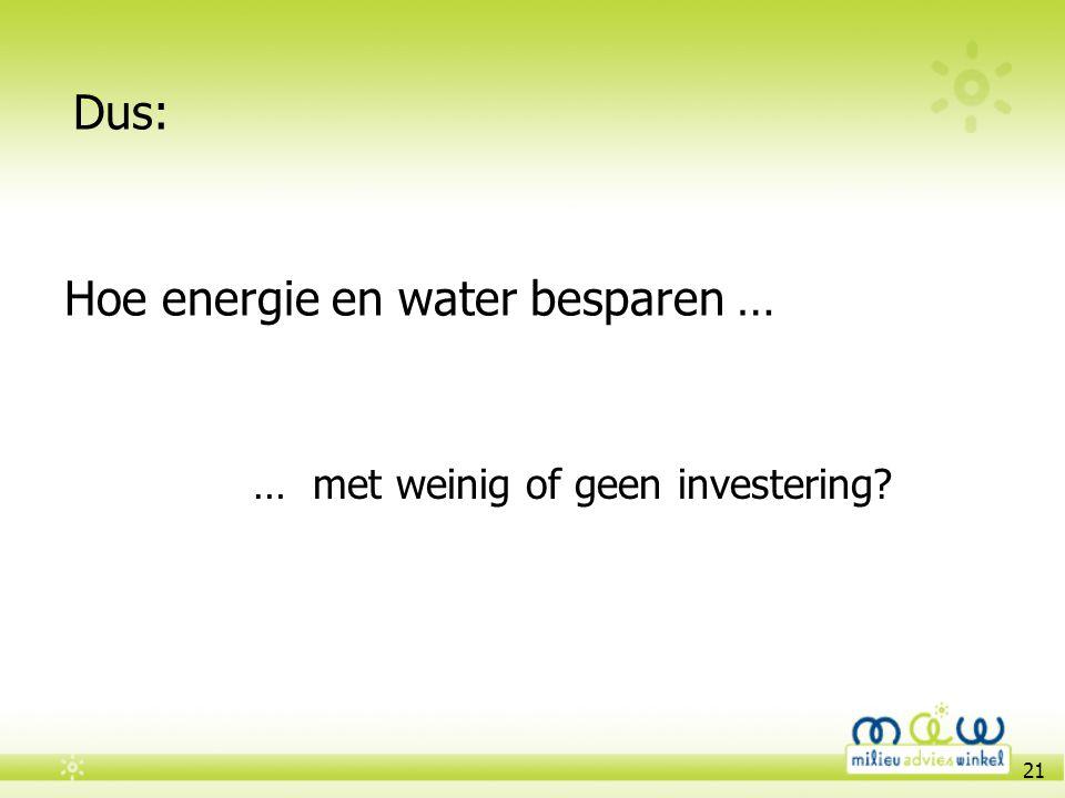 21 Hoe energie en water besparen … … met weinig of geen investering? Dus: