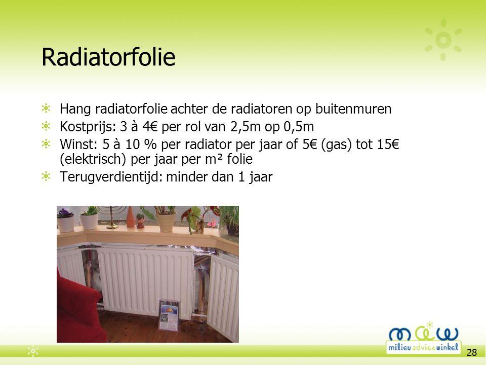 28 Radiatorfolie Hang radiatorfolie achter de radiatoren op buitenmuren Kostprijs: 3 à 4€ per rol van 2,5m op 0,5m Winst: 5 à 10 % per radiator per ja