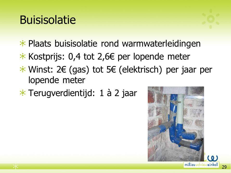 29 Buisisolatie Plaats buisisolatie rond warmwaterleidingen Kostprijs: 0,4 tot 2,6€ per lopende meter Winst: 2€ (gas) tot 5€ (elektrisch) per jaar per