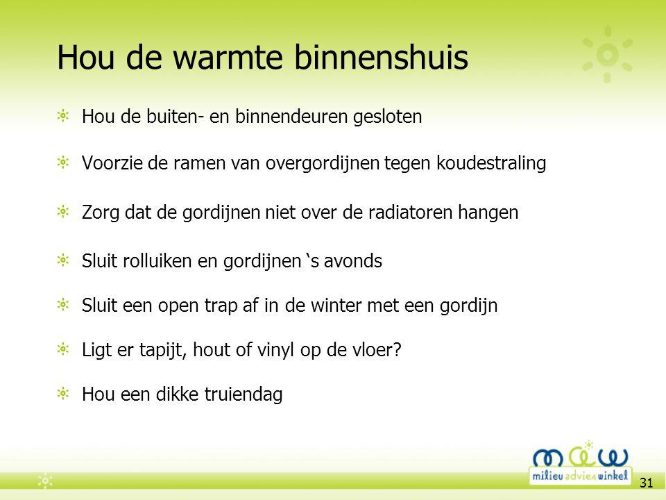31 Hou de warmte binnenshuis Hou de buiten- en binnendeuren gesloten Voorzie de ramen van overgordijnen tegen koudestraling Zorg dat de gordijnen niet