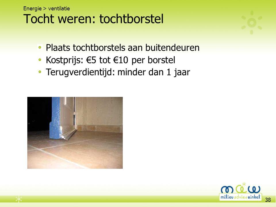 38 Tocht weren: tochtborstel Energie > ventilatie Plaats tochtborstels aan buitendeuren Kostprijs: €5 tot €10 per borstel Terugverdientijd: minder dan