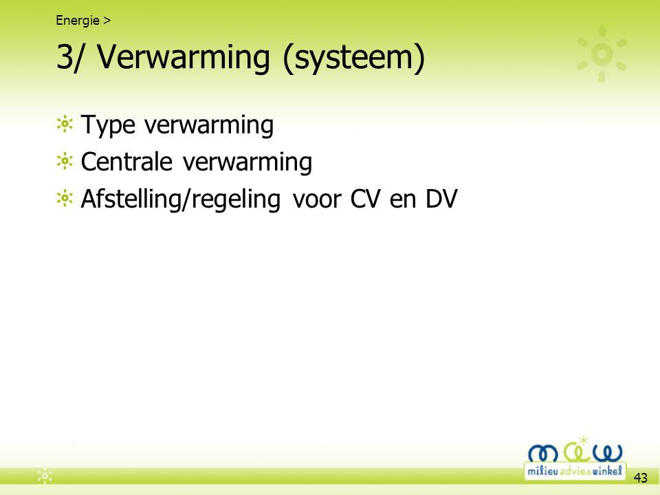 43 3/ Verwarming (systeem) Type verwarming Centrale verwarming Afstelling/regeling voor CV en DV Energie >