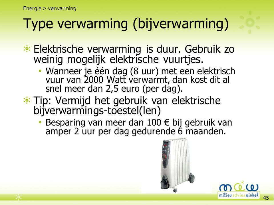 45 Type verwarming (bijverwarming) Energie > verwarming Elektrische verwarming is duur. Gebruik zo weinig mogelijk elektrische vuurtjes. Wanneer je éé