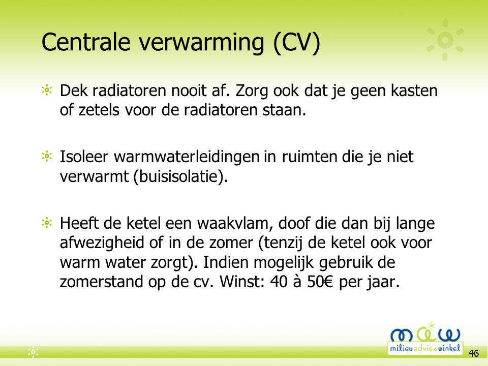46 Centrale verwarming (CV) Dek radiatoren nooit af. Zorg ook dat je geen kasten of zetels voor de radiatoren staan. Isoleer warmwaterleidingen in rui