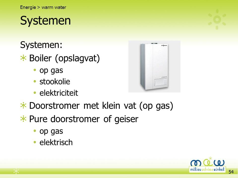 54 Systemen Systemen: Boiler (opslagvat) op gas stookolie elektriciteit Doorstromer met klein vat (op gas) Pure doorstromer of geiser op gas elektrisc