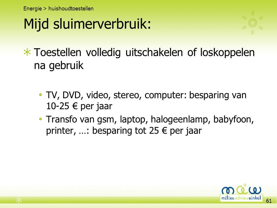 61 Mijd sluimerverbruik: Toestellen volledig uitschakelen of loskoppelen na gebruik TV, DVD, video, stereo, computer: besparing van 10-25 € per jaar T