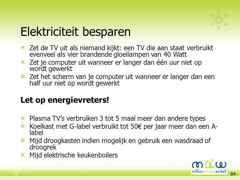64 Elektriciteit besparen Zet de TV uit als niemand kijkt: een TV die aan staat verbruikt evenveel als vier brandende gloeilampen van 40 Watt Zet je c