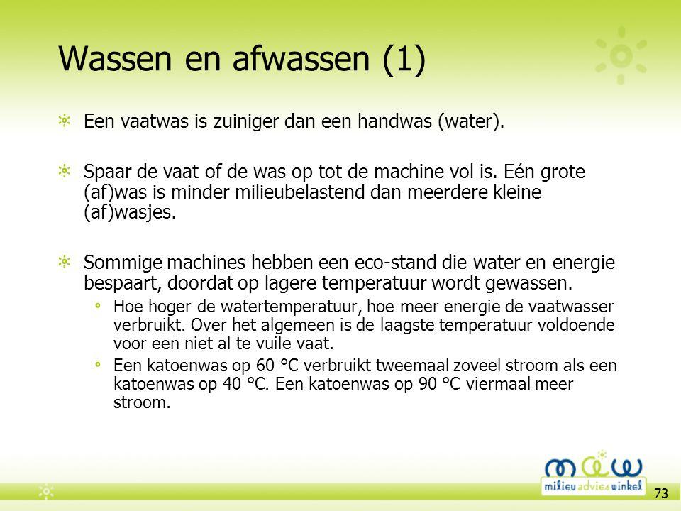 73 Wassen en afwassen (1) Een vaatwas is zuiniger dan een handwas (water). Spaar de vaat of de was op tot de machine vol is. Eén grote (af)was is mind