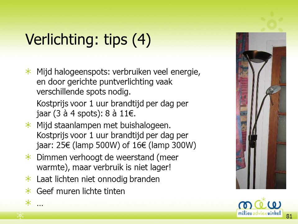 81 Verlichting: tips (4) Mijd halogeenspots: verbruiken veel energie, en door gerichte puntverlichting vaak verschillende spots nodig. Kostprijs voor