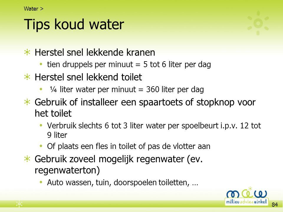 84 Tips koud water Herstel snel lekkende kranen tien druppels per minuut = 5 tot 6 liter per dag Herstel snel lekkend toilet ¼ liter water per minuut