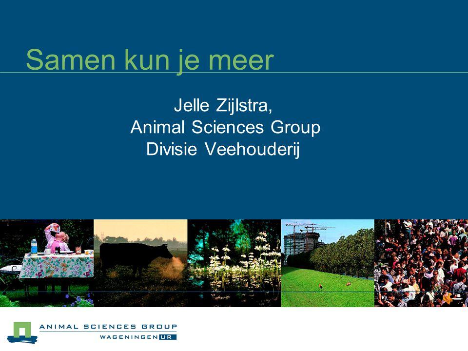 Samen kun je meer Jelle Zijlstra, Animal Sciences Group Divisie Veehouderij