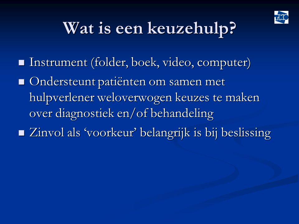 Wat is een keuzehulp?  Instrument (folder, boek, video, computer)  Ondersteunt patiënten om samen met hulpverlener weloverwogen keuzes te maken over