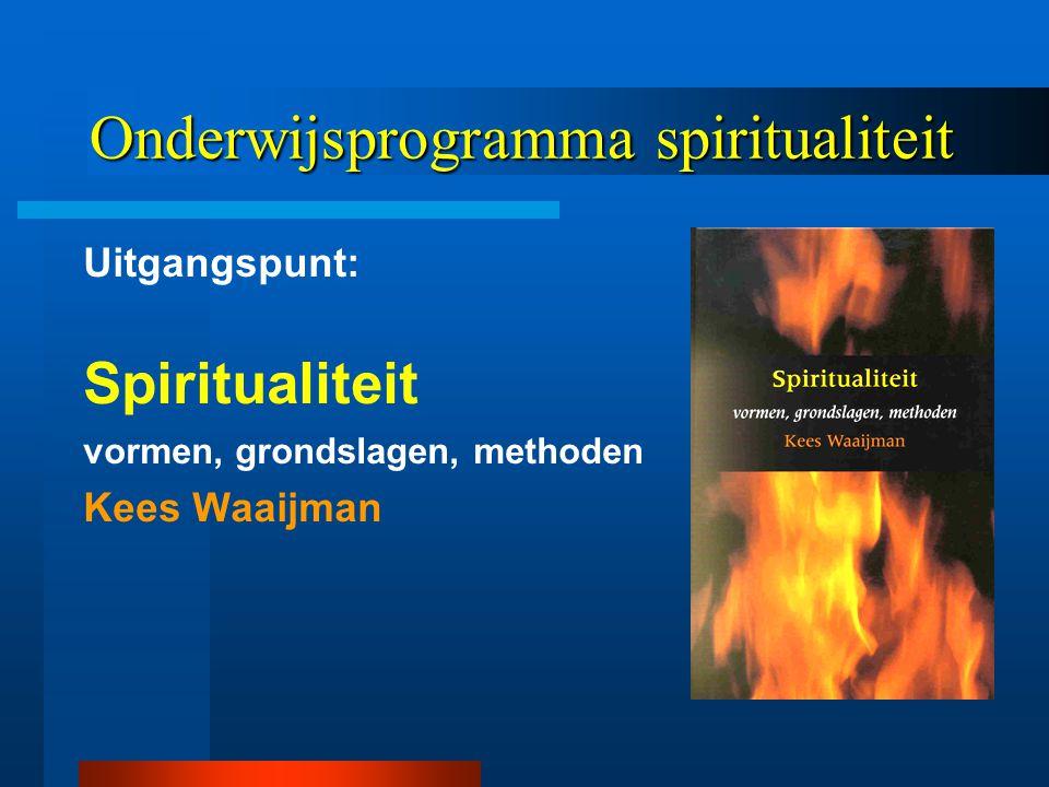 Onderwijsprogramma spiritualiteit Uitgangspunt: Spiritualiteit vormen, grondslagen, methoden Kees Waaijman