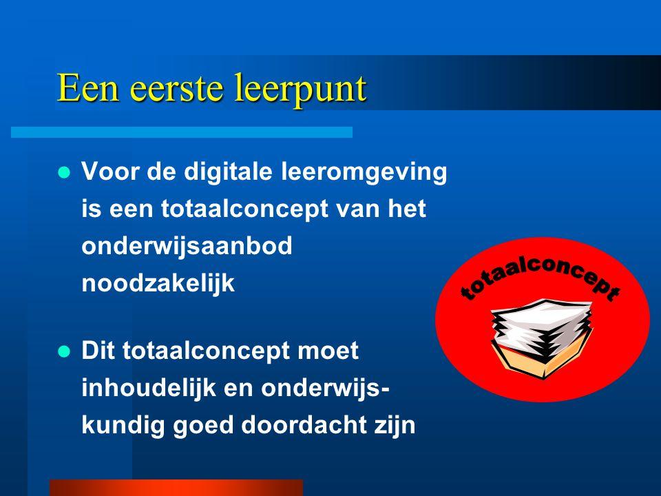 Een eerste leerpunt  Voor de digitale leeromgeving is een totaalconcept van het onderwijsaanbod noodzakelijk  Dit totaalconcept moet inhoudelijk en onderwijs- kundig goed doordacht zijn