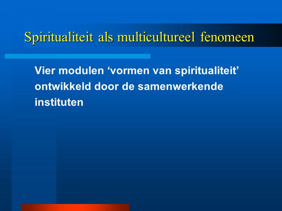 Spiritualiteit als multicultureel fenomeen Vier modulen 'vormen van spiritualiteit' ontwikkeld door de samenwerkende instituten