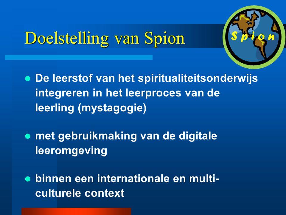 Doelstelling van Spion  De leerstof van het spiritualiteitsonderwijs integreren in het leerproces van de leerling (mystagogie)  met gebruikmaking van de digitale leeromgeving  binnen een internationale en multi- culturele context S p i o n