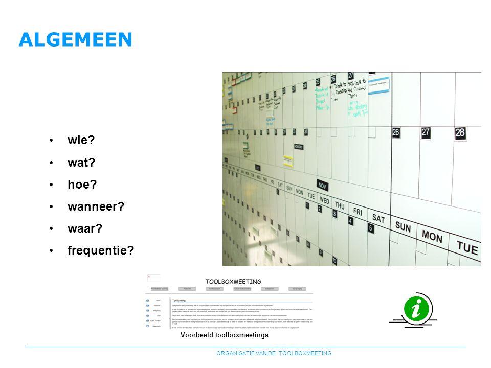ORGANISATIE VAN DE TOOLBOXMEETING ALGEMEEN •wie? •wat? •hoe? •wanneer? •waar? •frequentie? Voorbeeld toolboxmeetings