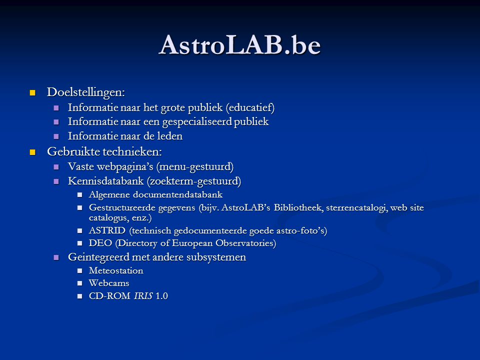 AstroLAB.be in getallen Per 1 September 2004  > 12 GB aan informatie (= 3 DVD's)  > 550 boekbesprekingen (Europe & Astronomy)  > 650 rubrieken in de kenniscatalogus  > 1.100 heelal gerelateerde web sites  > 1.200 sterrenwachten (o.a.